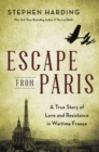 Escape from Paris : A True Story of Love and Resistance in Wartime France - eBook