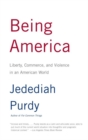 Being America : Liberty, Commerce, and Violence in an American World - eBook