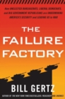 The Failure Factory : How Unelected Bureaucrats, Liberal Democrats, and Big Government Republicans Are Undermining America's Security and Leading Us to War - eBook