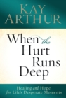 When the Hurt Runs Deep : Healing and Hope for Life's Desperate Moments - eBook