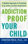 Addiction Proof Your Child : A Realistic Approach to Preventing Drug, Alcohol, and Other Dependencies - eBook