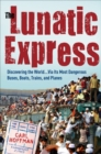 The Lunatic Express : Discovering the World . . . via Its Most Dangerous Buses, Boats, Trains, and Planes - eBook
