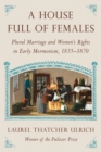 A House Full Of Females : Plural Marriage and Women's Rights in Early Mormonism, 1835-1870 - Book