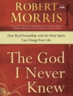 The God I Never Knew : How Real Friendship with the Holy Spirit Can Change Your Life - eBook