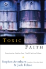 Toxic Faith : Experiencing Healing Over Painful Spiritual Abuse - eBook