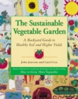 The Sustainable Vegetable Garden : A Backyard Guide to Healthy Soil and Higher Yields - eBook