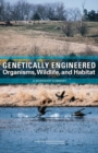 Genetically Engineered Organisms, Wildlife, and Habitat : A Workshop Summary - eBook
