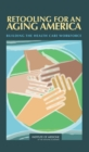 Retooling for an Aging America : Building the Health Care Workforce - eBook