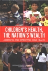 Children's Health, the Nation's Wealth : Assessing and Improving Child Health - eBook