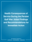 Health Consequences of Service During the Persian Gulf War : Initial Findings and Recommendations for Immediate Action - eBook