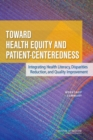 Toward Health Equity and Patient-Centeredness : Integrating Health Literacy, Disparities Reduction, and Quality Improvement: Workshop Summary - eBook