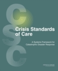 Crisis Standards of Care : A Systems Framework for Catastrophic Disaster Response: Volume 1: Introduction and CSC Framework - eBook