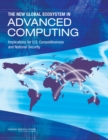 The New Global Ecosystem in Advanced Computing : Implications for U.S. Competitiveness and National Security - eBook