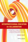 Interprofessional Education for Collaboration : Learning How to Improve Health from Interprofessional Models Across the Continuum of Education to Practice: Workshop Summary - eBook