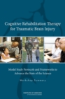 Cognitive Rehabilitation Therapy for Traumatic Brain Injury : Model Study Protocols and Frameworks to Advance the State of the Science: Workshop Summary - eBook