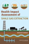 Health Impact Assessment of Shale Gas Extraction : Workshop Summary - eBook