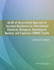 An All-of-Government Approach to Increase Resilience for International Chemical, Biological, Radiological, Nuclear, and Explosive (CBRNE) Events : A Workshop Summary - eBook