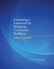 Developing a Framework for Measuring Community Resilience : Summary of a Workshop - eBook