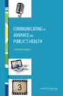 Communicating to Advance the Public's Health : Workshop Summary - eBook