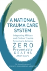 A National Trauma Care System : Integrating Military and Civilian Trauma Systems to Achieve Zero Preventable Deaths After Injury - eBook