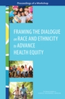 Framing the Dialogue on Race and Ethnicity to Advance Health Equity : Proceedings of a Workshop - eBook