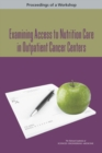 Examining Access to Nutrition Care in Outpatient Cancer Centers : Proceedings of a Workshop - eBook
