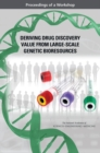 Deriving Drug Discovery Value from Large-Scale Genetic Bioresources : Proceedings of a Workshop - eBook