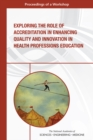 Exploring the Role of Accreditation in Enhancing Quality and Innovation in Health Professions Education : Proceedings of a Workshop - eBook