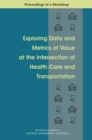 Exploring Data and Metrics of Value at the Intersection of Health Care and Transportation : Proceedings of a Workshop - eBook