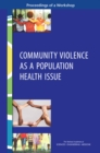 Community Violence as a Population Health Issue : Proceedings of a Workshop - eBook