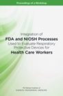 Integration of FDA and NIOSH Processes Used to Evaluate Respiratory Protective Devices for Health Care Workers : Proceedings of a Workshop - eBook