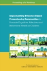 Implementing Evidence-Based Prevention by Communities to Promote Cognitive, Affective, and Behavioral Health in Children : Proceedings of a Workshop - eBook