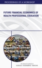 Future Financial Economics of Health Professional Education : Proceedings of a Workshop - eBook