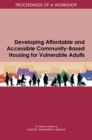 Developing Affordable and Accessible Community-Based Housing for Vulnerable Adults : Proceedings of a Workshop - eBook