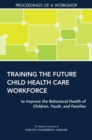 Training the Future Child Health Care Workforce to Improve the Behavioral Health of Children, Youth, and Families : Proceedings of a Workshop - eBook