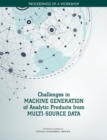 Challenges in Machine Generation of Analytic Products from Multi-Source Data : Proceedings of a Workshop - eBook