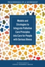 Models and Strategies to Integrate Palliative Care Principles into Care for People with Serious Illness : Proceedings of a Workshop - eBook