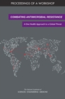 Combating Antimicrobial Resistance : A One Health Approach to a Global Threat: Proceedings of a Workshop - eBook