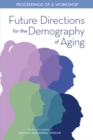 Future Directions for the Demography of Aging : Proceedings of a Workshop - eBook