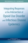 Integrating Responses at the Intersection of Opioid Use Disorder and Infectious Disease Epidemics : Proceedings of a Workshop - eBook