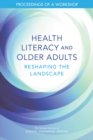 Health Literacy and Older Adults : Reshaping the Landscape: Proceedings of a Workshop - eBook