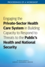 Engaging the Private-Sector Health Care System in Building Capacity to Respond to Threats to the Public's Health and National Security : Proceedings of a Workshop - eBook