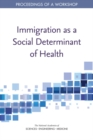 Immigration as a Social Determinant of Health : Proceedings of a Workshop - eBook