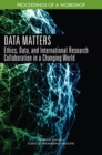 Data Matters : Ethics, Data, and International Research Collaboration in a Changing World: Proceedings of a Workshop - eBook