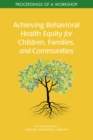 Achieving Behavioral Health Equity for Children, Families, and Communities : Proceedings of a Workshop - eBook