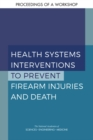 Health Systems Interventions to Prevent Firearm Injuries and Death : Proceedings of a Workshop - eBook