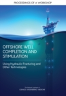 Offshore Well Completion and Stimulation : Using Hydraulic Fracturing and Other Technologies: Proceedings of a Workshop - eBook