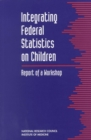 Integrating Federal Statistics on Children : Report of a Workshop - eBook