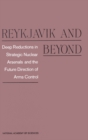 Reykjavik and Beyond : Deep Reductions in Strategic Nuclear Arsenals and the Future Direction of Arms Control - eBook