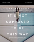 It's Not Supposed to Be This Way Study Guide : Finding Unexpected Strength When Disappointments Leave You Shattered - eBook